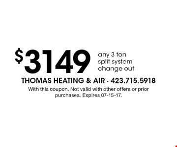 $3149 any 3 ton split system change out. With this coupon. Not valid with other offers or prior purchases. Expires 07-15-17.