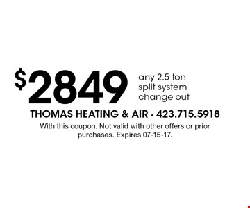 $2849 any 2.5 ton split system change out. With this coupon. Not valid with other offers or prior purchases. Expires 07-15-17.