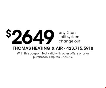 $2649 any 2 ton split system change out. With this coupon. Not valid with other offers or prior purchases. Expires 07-15-17.