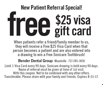 New Patient Referral Special! free $25 visa gift card When patients refer a friend/family member to us, they will receive a Free $25 Visa Card when that person becomes a patient and are also entered into a drawing to win a Free Sonicare Toothbrush!. Limit 1 Visa Card every 90 days. Sonicare drawing is held every 90 days. Name of referral must be given at time of 1st visit. With this coupon. Not to be combined with any other offers. Transferable. Please share with your family and friends. Expires 8-31-17.