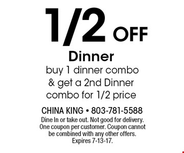 1/2 OFF Dinnerbuy 1 dinner combo & get a 2nd Dinner combo for 1/2 price. Dine In or take out. Not good for delivery.One coupon per customer. Coupon cannot be combined with any other offers. Expires 7-13-17.