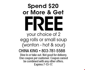 Spend $20or More & Get FREEyour choice of 2egg rolls or small soup(wonton - hot & sour) . Dine In or take out. Not good for delivery.One coupon per customer. Coupon cannot be combined with any other offers. Expires 7-13-17.