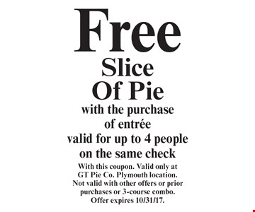 Free Slice Of Pie with the purchase of entree. Valid for up to 4 people on the same check. With this coupon. Valid only at GT Pie Co. Plymouth location. Not valid with other offers or prior purchases or 3-course combo. Offer expires 10/31/17.