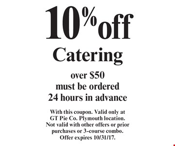 10% off Catering over $50 must be ordered 24 hours in advance. With this coupon. Valid only at GT Pie Co. Plymouth location. Not valid with other offers or prior purchases or 3-course combo. Offer expires 10/31/17.