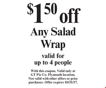 $1.50 off Any Salad Wrap valid for up to 4 people. With this coupon. Valid only at GT Pie Co. Plymouth location. Not valid with other offers or prior purchases. Offer expires 10/31/17.