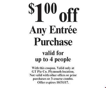$1.00 off Any Entree Purchase valid for up to 4 people. With this coupon. Valid only at GT Pie Co. Plymouth location. Not valid with other offers or prior purchases or 3-course combo. Offer expires 10/31/17.