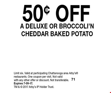 50¢ OFFA Deluxe Or Broccoli'NCheddar Baked Potato. Limit six. Valid at participating Chattanooga area Arby's restaurants. One coupon per visit. Not valid with any other offer or discount. Not transferable. Expires 7-09-17.TM &  2017 Arby's IP Holder Trust.