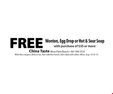 Free Wonton, Egg Drop or Hot & Sour Soup with purchase of $35 or more. With this coupon. Before tax. Not valid for lunch. Not valid with other offers. Exp. 12-31-17.