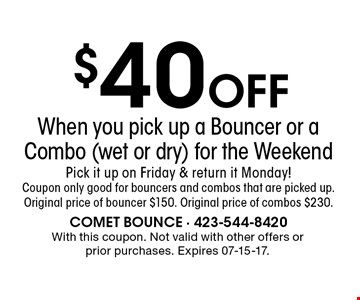 $40 Off When you pick up a Bouncer or a Combo (wet or dry) for the WeekendPick it up on Friday & return it Monday! Coupon only good for bouncers and combos that are picked up.Original price of bouncer $150. Original price of combos $230.. With this coupon. Not valid with other offers or prior purchases. Expires 07-15-17.