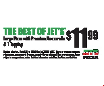 The Best Of Jet's $11.99 Large Pizza with Premium Mozzarella & 1 Topping. Expires 9/15/17. Franklin & Hillsboro only. Extra or premium toppings, substitutions, extra sauces & dressings, tax and delivery additional. Must present coupon. Prices subject to change without notice. Nutrition information available at JetsPizza.com/Nutrition