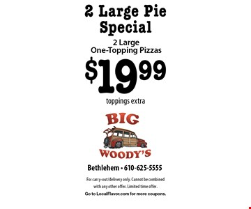 2 Large Pie Special $19.99 2 Large One-Topping Pizzas toppings extra. For carry-out/delivery only. Cannot be combined with any other offer. Limited time offer. Go to LocalFlavor.com for more coupons.