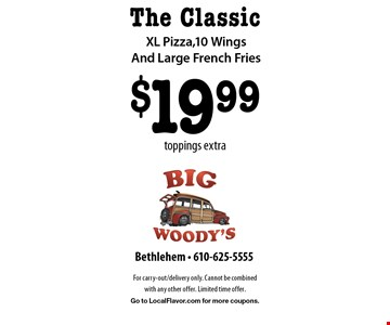 The Classic $19.99 XL Pizza,10 Wings And Large French Fries toppings extra. For carry-out/delivery only. Cannot be combined with any other offer. Limited time offer. Go to LocalFlavor.com for more coupons.