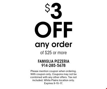 $3 off any order of $25 or more. Please mention coupon when ordering. With coupon only. Coupons may not be combined with any other offers. Tax not included. White Plains location only. Expires 9-15-17.