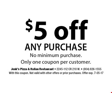 $5 off any purchase. Jenk's Pizza & Italian Restaurant - 2245-112 CR 210 W. - (904) 826-1555With this coupon. Not valid with other offers or prior purchases. Offer exp. 7-05-17