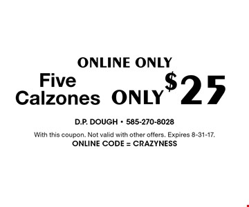Online Only. Five Calzones Only $25. With this coupon. Not valid with other offers. Expires 8-31-17. Online Code = Crazyness