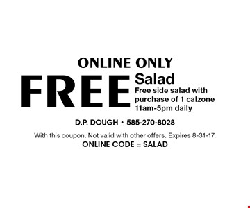 Online Only. Free Salad. Free side salad with purchase of 1 calzone. 11am-5pm daily. With this coupon. Not valid with other offers. Expires 8-31-17. Online Code = SALAD