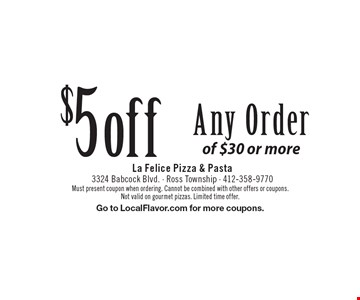 $5 off Any Order of $30 or more. Must present coupon when ordering. Cannot be combined with other offers or coupons. Not valid on gourmet pizzas. Limited time offer. Go to LocalFlavor.com for more coupons.