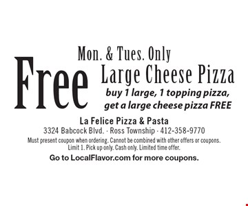Free Large Cheese Pizza. Buy 1 large, 1 topping pizza, get a large cheese pizza FREE. Mon. & Tues. Only. Must present coupon when ordering. Cannot be combined with other offers or coupons. Limit 1. Pick up only. Cash only. Limited time offer. Go to LocalFlavor.com for more coupons.