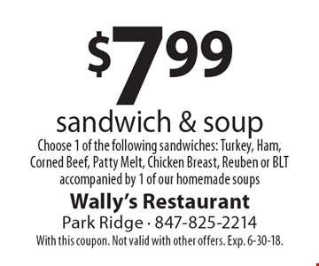 $7.99 sandwich & soup. Choose 1 of the following sandwiches: Turkey, Ham, Corned Beef, Patty Melt, Chicken Breast, Reuben or BLT accompanied by 1 of our homemade soups. With this coupon. Not valid with other offers. Exp. 6-30-18.