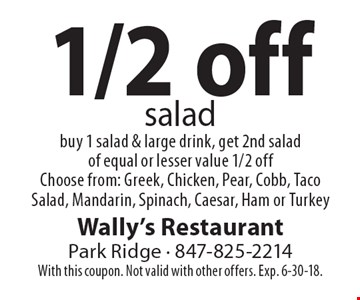 1/2 off salad. Buy 1 salad & large drink, get 2nd salad of equal or lesser value 1/2 off. Choose from: Greek, Chicken, Pear, Cobb, Taco Salad, Mandarin, Spinach, Caesar, Ham or Turkey. With this coupon. Not valid with other offers. Exp. 6-30-18.