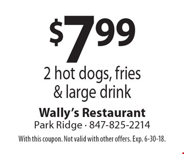 $7.99 2 hot dogs, fries & large drink. With this coupon. Not valid with other offers. Exp. 6-30-18.