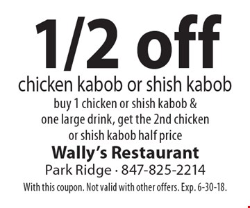 1/2 off chicken kabob or shish kabob. Buy 1 chicken or shish kabob & one large drink, get the 2nd chicken or shish kabob half price. With this coupon. Not valid with other offers. Exp. 6-30-18.