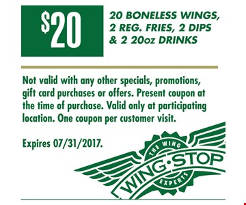 20 boneless wings, 2 reg. fries, 2 dips & 2 20oz drinks for $20. Not valid with any other specials, promotions or offers. Present coupon at time of purchase. Valid only at participating location. One coupon per customer visit. Expires 7/31/2017.