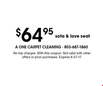 $64.95 sofa & love seat. No trip charges. With this coupon. Not valid with other offers or prior purchases. Expires 8-27-17.