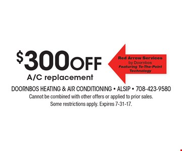 $300 off A/C replacement. Cannot be combined with other offers or applied to prior sales. Some restrictions apply. Expires 7-31-17.