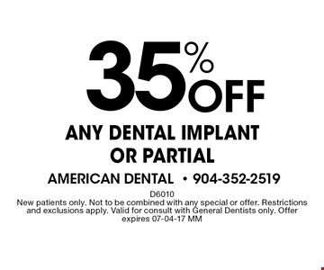 35% Off ANY DENTAL IMPLANT OR PARTIAL. D6010. New patients only. Not to be combined with any special or offer. Restrictions and exclusions apply. Valid for consult with General Dentists only. Offer expires 07-04-17 MM