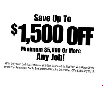 $1,500 Save Up ToMinimum $5,000 Or More Any Job! Offer Only Valid On Initial Estimate. With This Coupon Only. Not Valid With Other Offers Or On Prior Purchases. Not To Be Combined With Any Other Offer. Offer Expires 9/11/17.