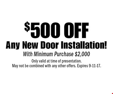 $500 off Any New Door Installation. With Minimum Purchase $2,000. Only valid at time of presentation. May not be combined with any other offers. Expires 9-11-17.