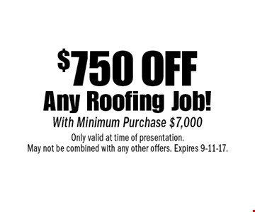 $750 off Any Roofing Job! With Minimum Purchase $7,000. Only valid at time of presentation. May not be combined with any other offers. Expires 9-11-17.