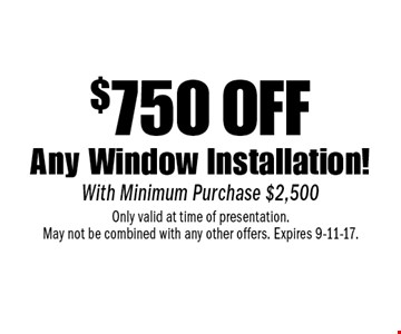 $750 off Any Window Installation! With Minimum Purchase $2,500. Only valid at time of presentation. May not be combined with any other offers. Expires 9-11-17.