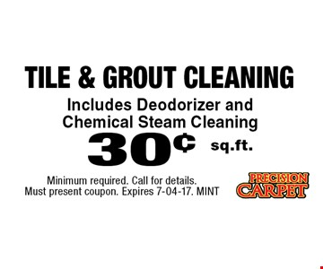 30¢ sq.ft. tile & Grout Cleaning. Minimum required. Call for details. Must present coupon. Expires 7-04-17. MINT