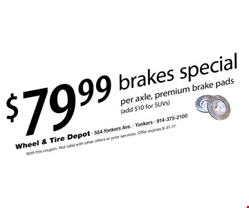 $79.99 brakes special per axle, premium brake pads (add $10 for SUVs). With this coupon. Not valid with other offers or prior services. Offer expires 8-31-17.