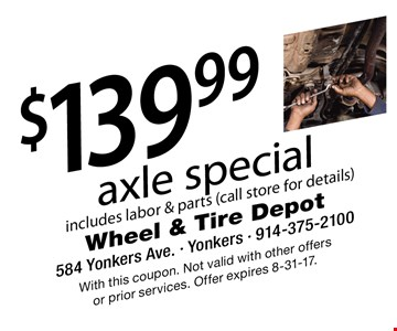 $139.99 axle special includes labor & parts (call store for details). With this coupon. Not valid with other offers or prior services. Offer expires 8-31-17.
