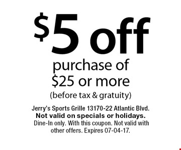$5 off purchase of $25 or more(before tax & gratuity). Jerry's Sports Grille 13170-22 Atlantic Blvd.Not valid on specials or holidays. Dine-In only. With this coupon. Not valid with other offers. Expires 07-04-17.