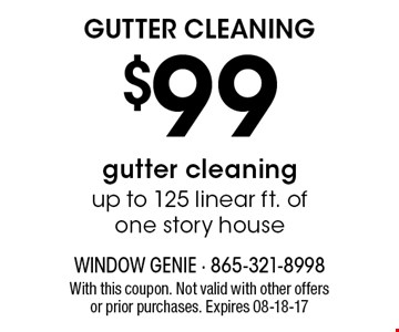 $99 GUTTER CLEANING. With this coupon. Not valid with other offers or prior purchases. Expires 08-18-17