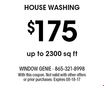$175 HOUSE WASHING. With this coupon. Not valid with other offers or prior purchases. Expires 08-18-17