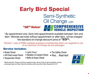 $18.99 Semi-Synthetic Oil Change, with comprehensive vehicle inspection. By appointment only.Early bird appointments available between 7am and 9am. Vehicles serviced without appointment or after 9am, will be charged the standard oil change discount price of $23.56. Most vehicles. Taxes and shop supplies extra. Up to 5qts. of semi-synthetic oil and a standard spin of filter.Cannot be combined with any other offers.8-31-17.