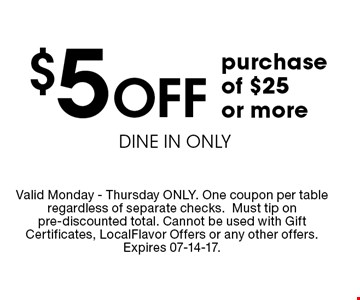 $5 Off purchase of $25 or moreDINE IN ONLY . Valid Monday - Thursday ONLY. One coupon per table regardless of separate checks.Must tip on pre-discounted total. Cannot be used with Gift Certificates, LocalFlavor Offers or any other offers. Expires 07-14-17.