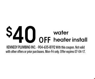 $40 oFF water heater install. kennedy plumbing inc. - 904-635-8192 With this coupon. Not valid with other offers or prior purchases. Mon-Fri only. Offer expires 07-04-17.