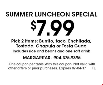 $7.99 Pick 2 items: Burrito, taco, Enchilada, Tostada, Chapula or Tosta Guac Includes rice and beans and one soft drink. One coupon per table.With this coupon. Not valid with other offers or prior purchases. Expires 07-04-17FL