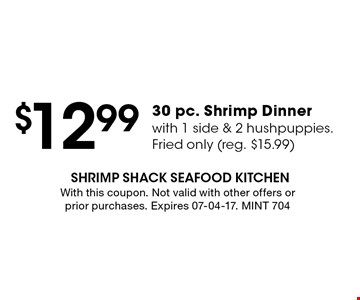 $12.99 30 pc. Shrimp Dinnerwith 1 side & 2 hushpuppies.Fried only (reg. $15.99). With this coupon. Not valid with other offers or prior purchases. Expires 07-04-17. MINT 704