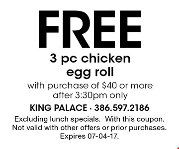 Free 3 pc chickenegg rollwith purchase of $40 or moreafter 3:30pm only. Excluding lunch specials.With this coupon. Not valid with other offers or prior purchases. Expires 07-04-17.