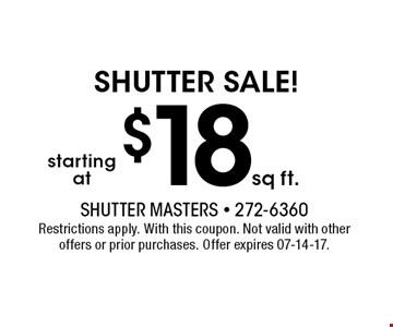 $18sq ft. Shutter sale!. Shutter Masters - 272-6360 Restrictions apply. With this coupon. Not valid with otheroffers or prior purchases. Offer expires 07-14-17.