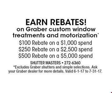 $100 Rebate on a $1,000 spend$250 Rebate on a $2,500 spend$500 Rebate on a $5,000 spend. Shutter Masters - 272-6360 *Excludes Graber shutters and simple selections. Ask your Graber dealer for more details. Valid 6-1-17 to 7-31-17.