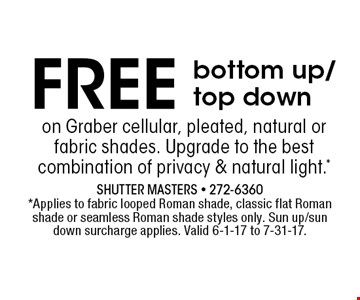 FREE bottom up/top down. Shutter Masters - 272-6360 *Applies to fabric looped Roman shade, classic flat Roman shade or seamless Roman shade styles only. Sun up/sundown surcharge applies. Valid 6-1-17 to 7-31-17.