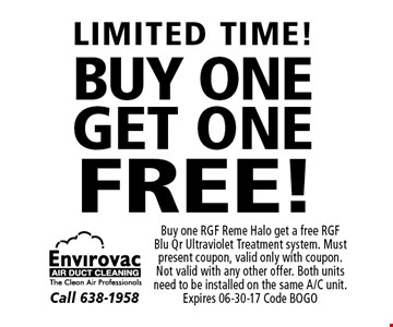 FREE! LIMITED TIME!BUY ONEGET ONE. Buy one RGF Reme Halo get a free RGF Blu Qr Ultraviolet Treatment system. Must present coupon, valid only with coupon. Not valid with any other offer. Both units need to be installed on the same A/C unit. Expires 06-30-17 Code BOGO